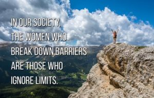 In our society, the women who break down barriers are those who ignore limits
